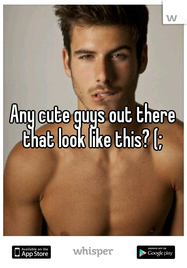 Any cute guys out there that look like this? (;