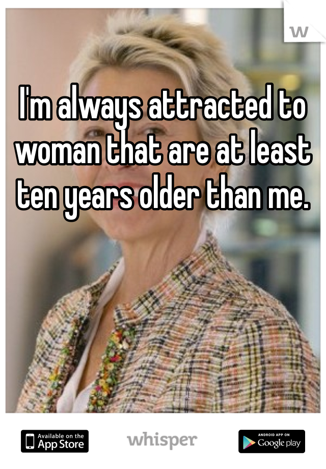 I'm always attracted to woman that are at least ten years older than me.