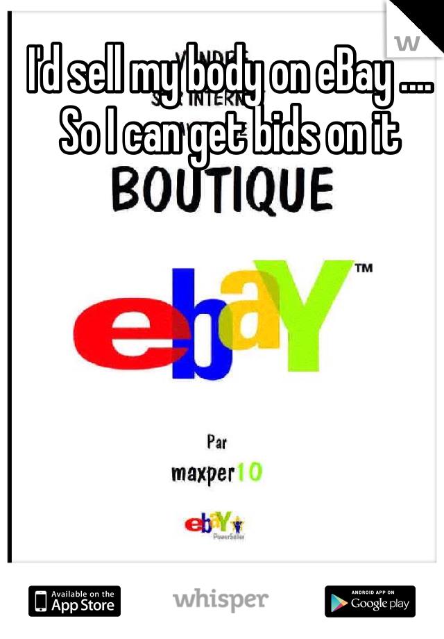 I'd sell my body on eBay .... So I can get bids on it