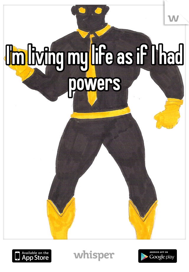 I'm living my life as if I had powers