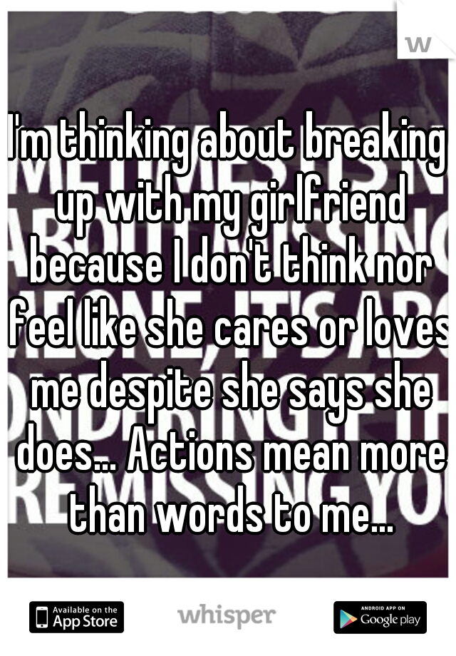 I'm thinking about breaking up with my girlfriend because I don't think nor feel like she cares or loves me despite she says she does... Actions mean more than words to me...