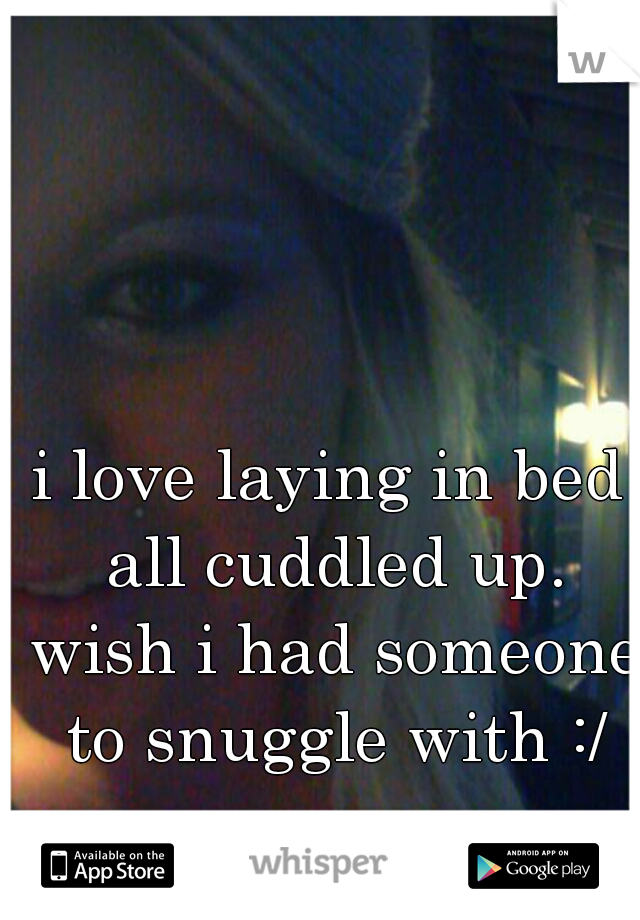 i love laying in bed all cuddled up. wish i had someone to snuggle with :/