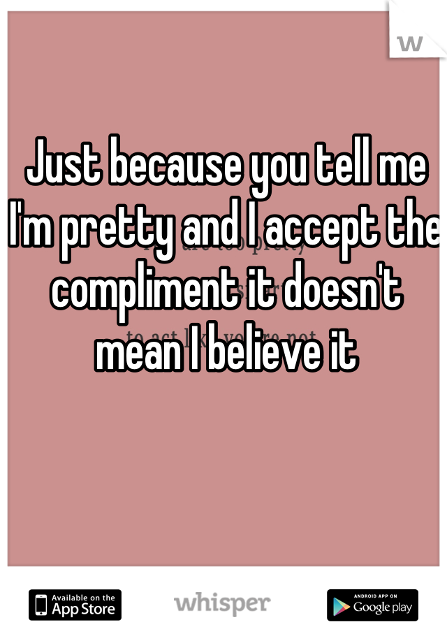 Just because you tell me I'm pretty and I accept the compliment it doesn't mean I believe it