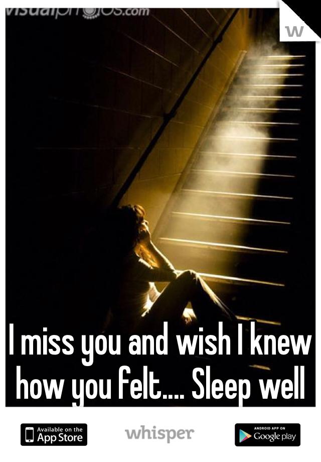 I miss you and wish I knew how you felt.... Sleep well and know that I love u