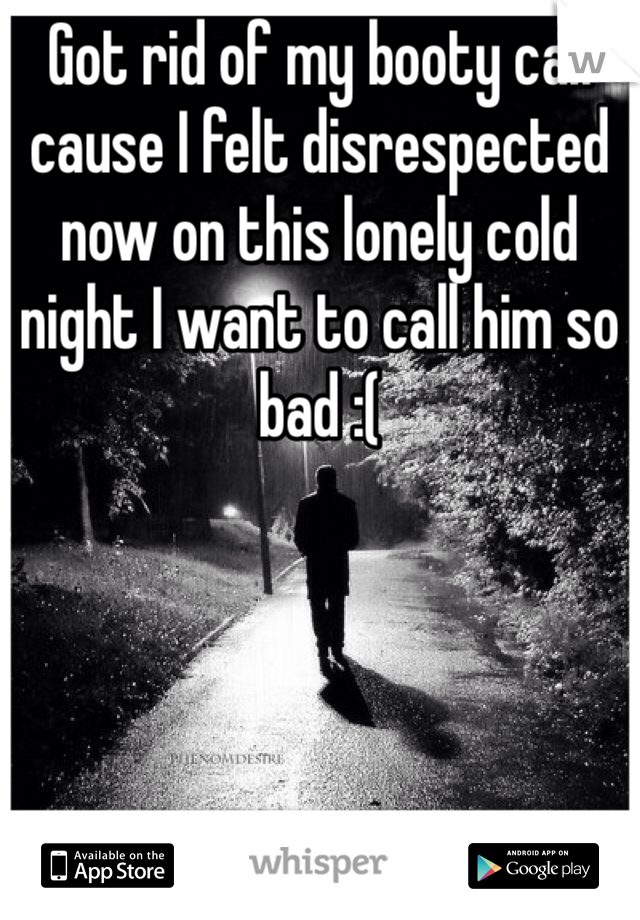 Got rid of my booty call cause I felt disrespected now on this lonely cold night I want to call him so bad :(