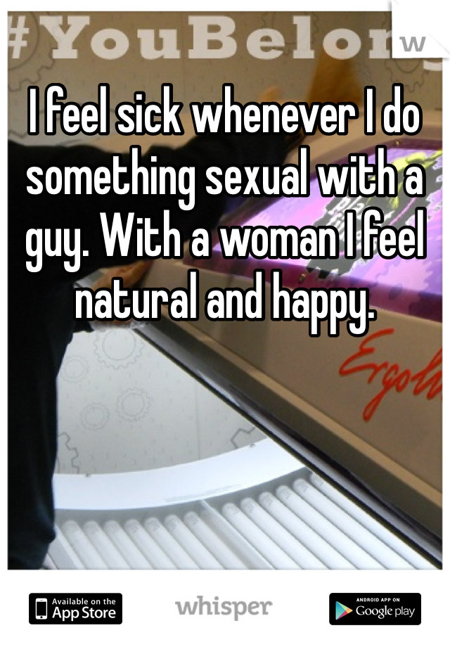 I feel sick whenever I do something sexual with a guy. With a woman I feel natural and happy.