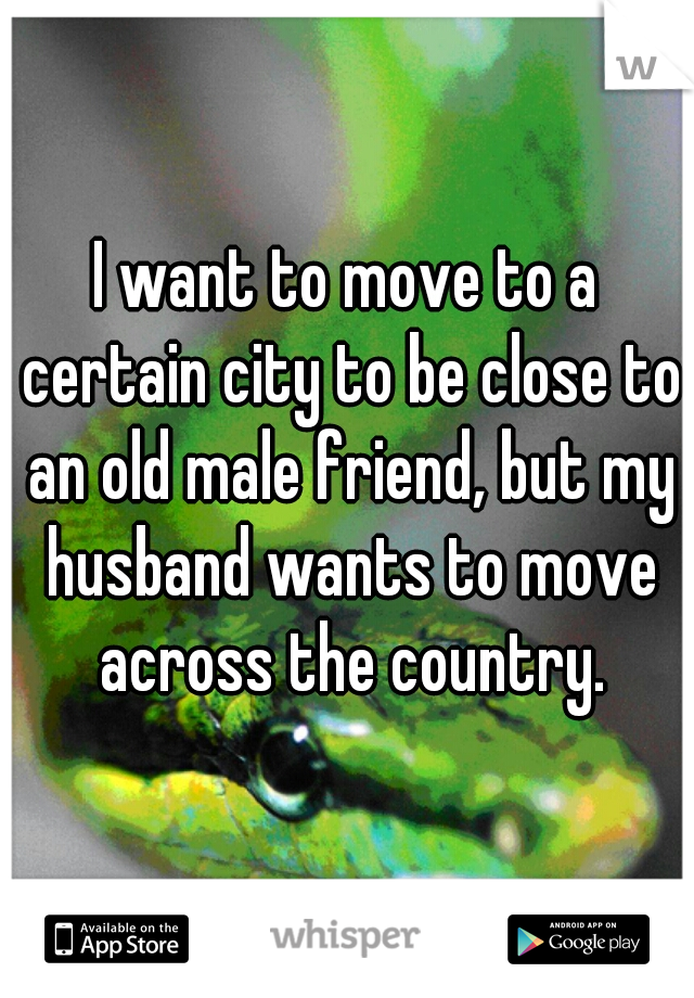 I want to move to a certain city to be close to an old male friend, but my husband wants to move across the country.
