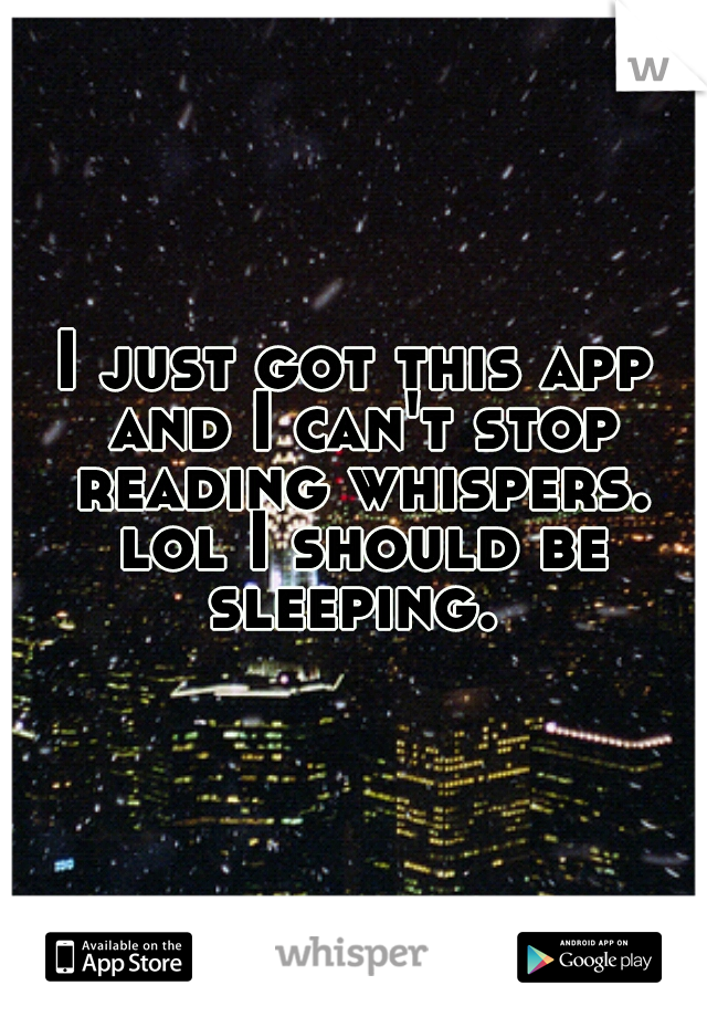 I just got this app and I can't stop reading whispers. lol I should be sleeping.