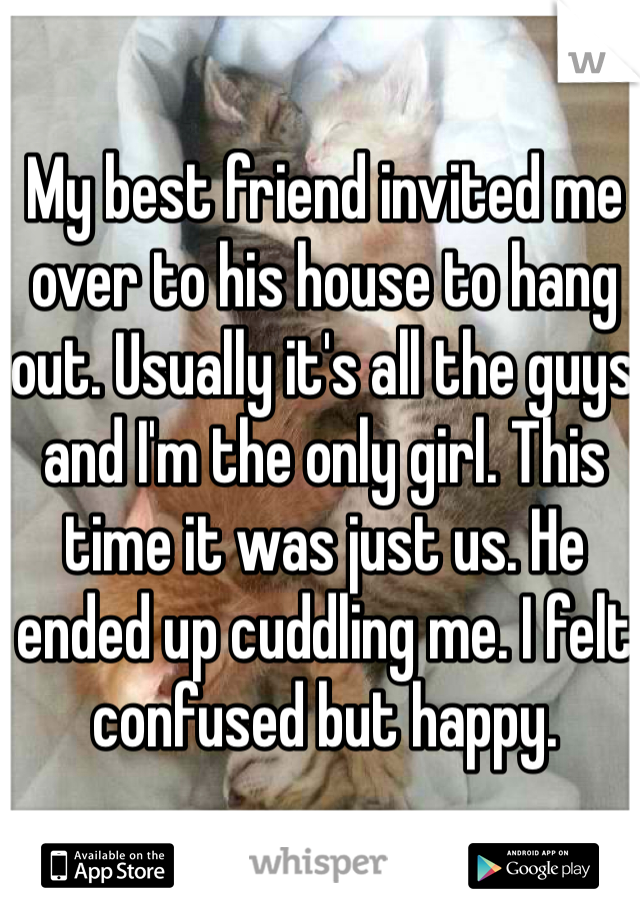 My best friend invited me over to his house to hang out. Usually it's all the guys and I'm the only girl. This time it was just us. He ended up cuddling me. I felt confused but happy.