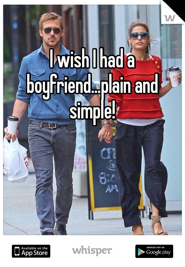 I wish I had a boyfriend...plain and simple!