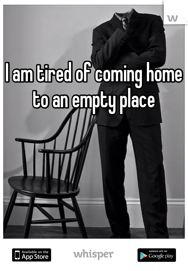 I am tired of coming home to an empty place