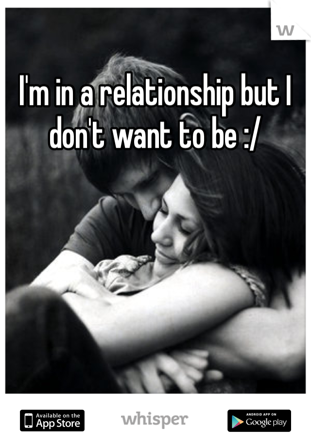I'm in a relationship but I don't want to be :/