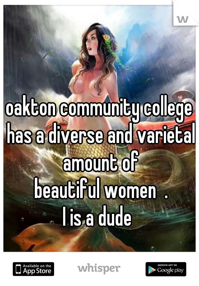 oakton community college has a diverse and varietal amount of   beautiful women  .  I is a dude