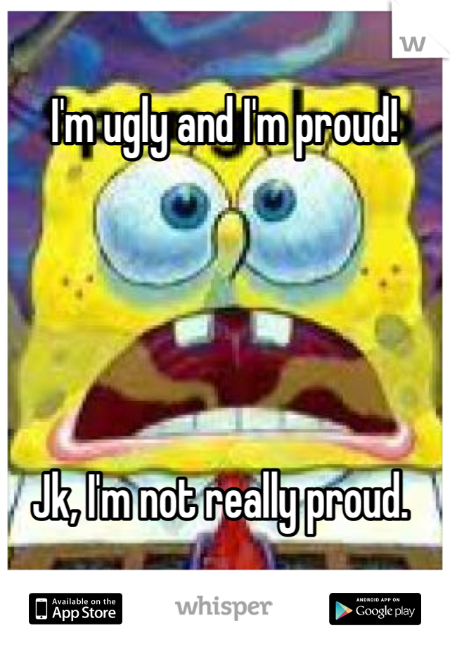 I'm ugly and I'm proud!      Jk, I'm not really proud.