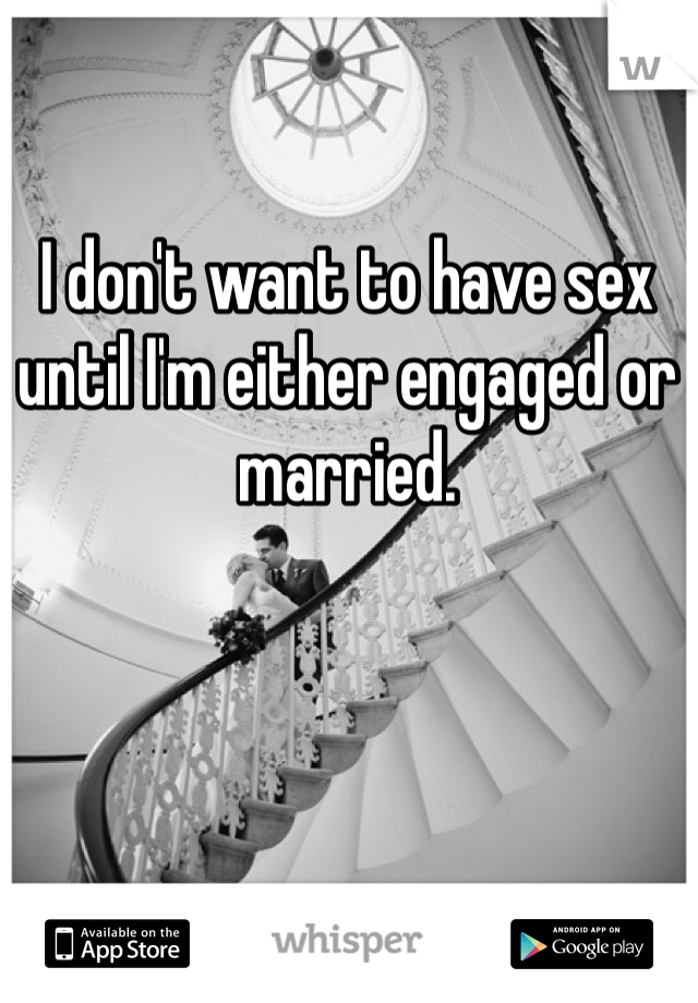 I don't want to have sex until I'm either engaged or married.
