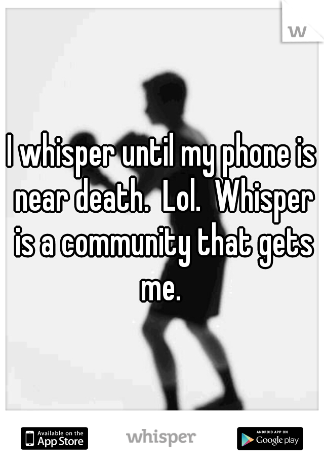 I whisper until my phone is near death.  Lol.  Whisper is a community that gets me.