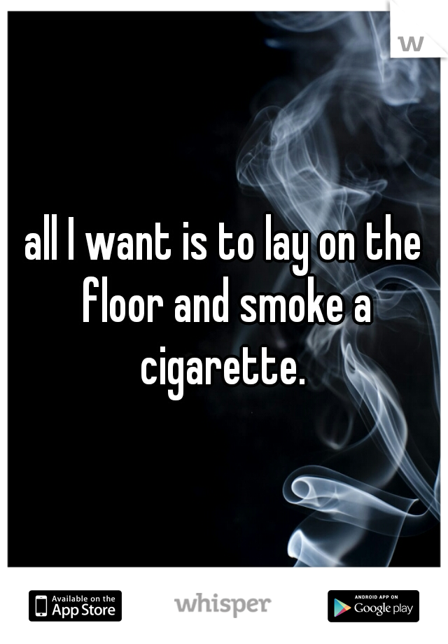 all I want is to lay on the floor and smoke a cigarette.
