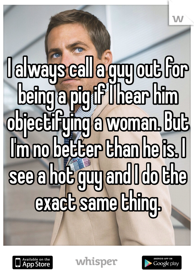 I always call a guy out for being a pig if I hear him objectifying a woman. But I'm no better than he is. I see a hot guy and I do the exact same thing.