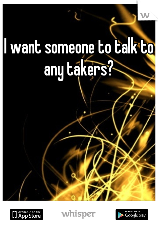 I want someone to talk to any takers?