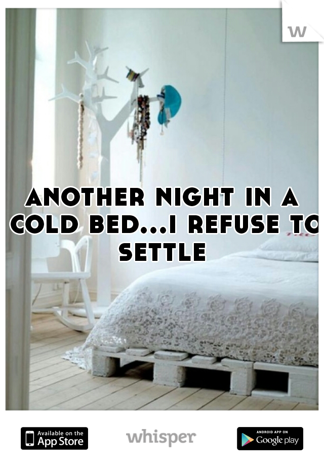 another night in a cold bed...i refuse to settle