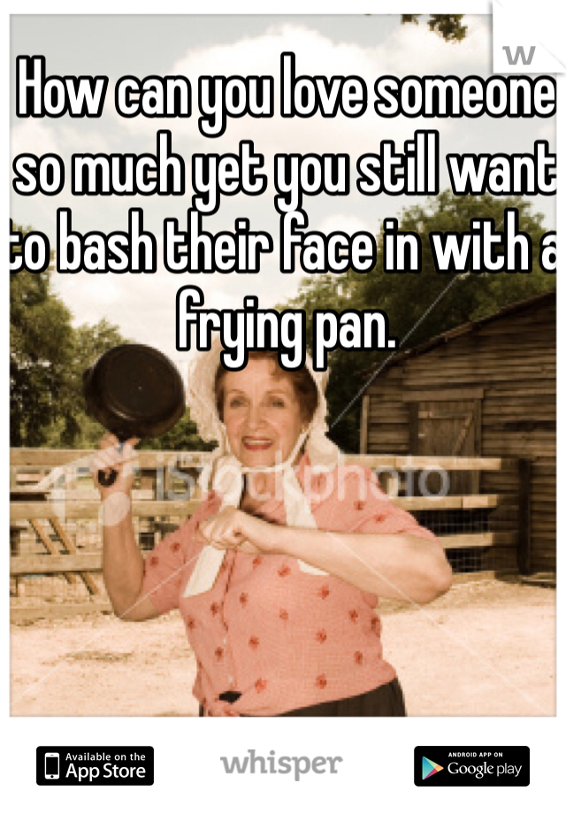 How can you love someone so much yet you still want to bash their face in with a frying pan.
