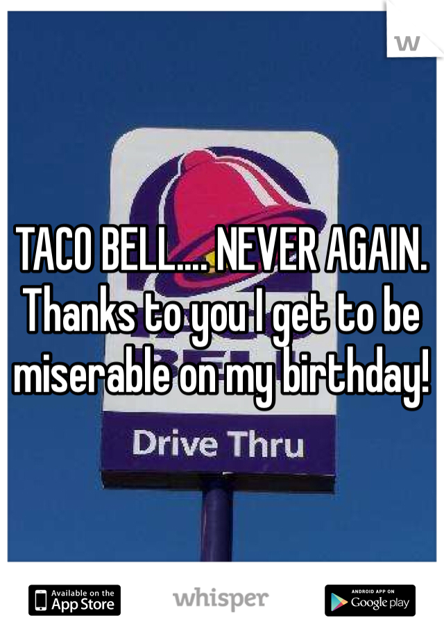 TACO BELL.... NEVER AGAIN. Thanks to you I get to be miserable on my birthday!