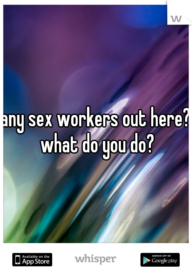 any sex workers out here? what do you do?