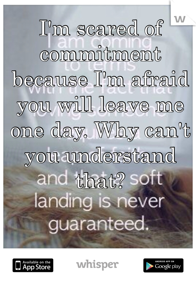 I'm scared of commitment because I'm afraid you will leave me one day. Why can't you understand that?