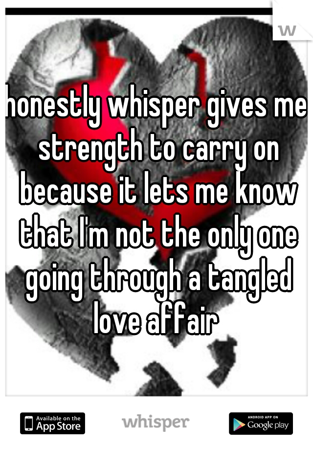 honestly whisper gives me strength to carry on because it lets me know that I'm not the only one going through a tangled love affair
