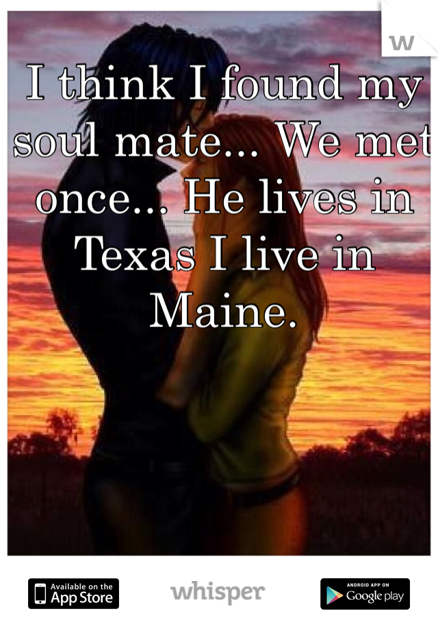 I think I found my soul mate... We met once... He lives in Texas I live in Maine.