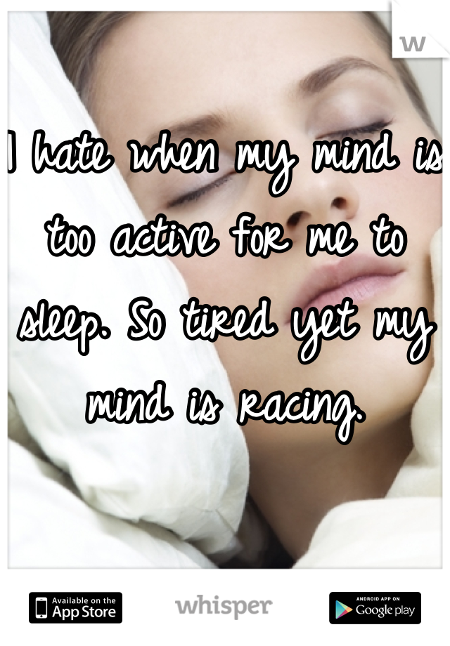 I hate when my mind is too active for me to sleep. So tired yet my mind is racing.