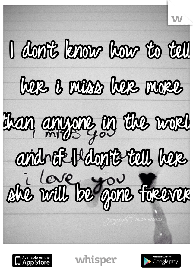 I don't know how to tell her i miss her more than anyone in the world and if I don't tell her she will be gone forever
