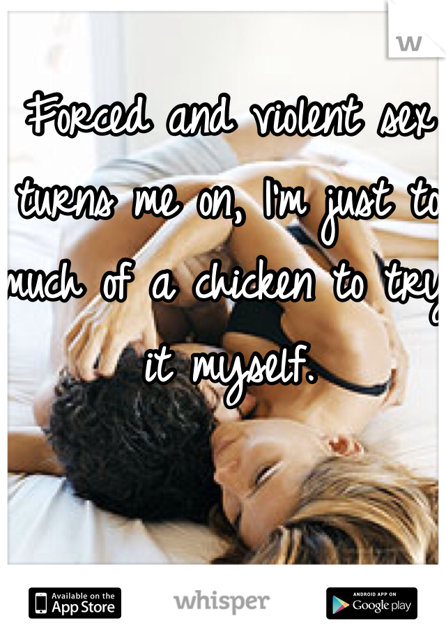 Forced and violent sex turns me on, I'm just to much of a chicken to try it myself.