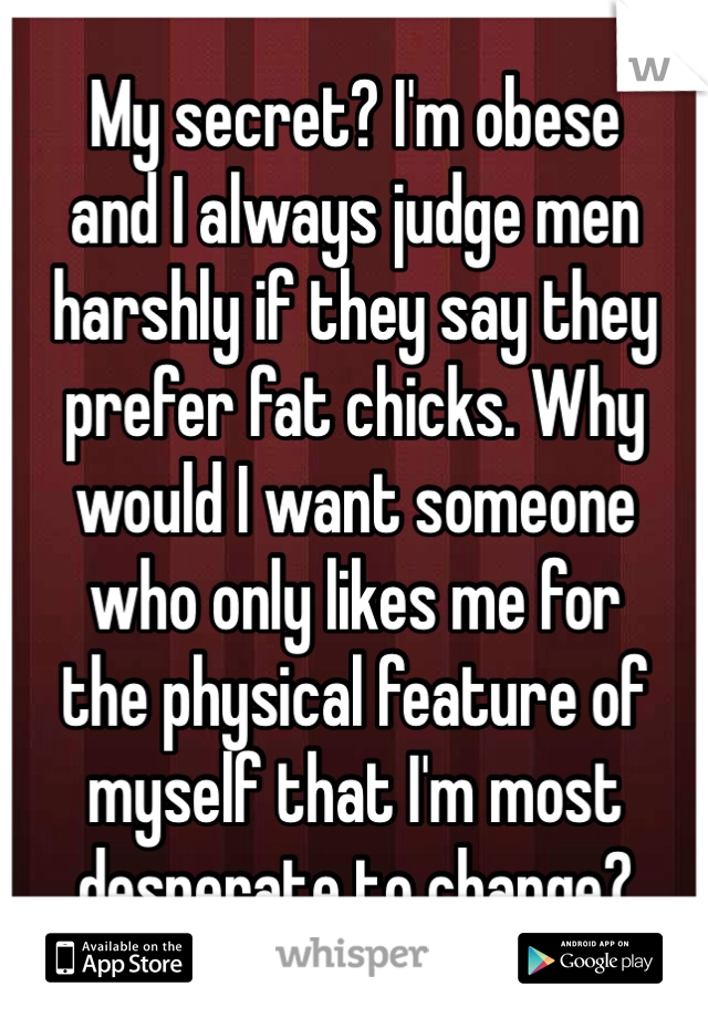 My secret? I'm obese and I always judge men harshly if they say they prefer fat chicks. Why would I want someone who only likes me for the physical feature of myself that I'm most desperate to change?