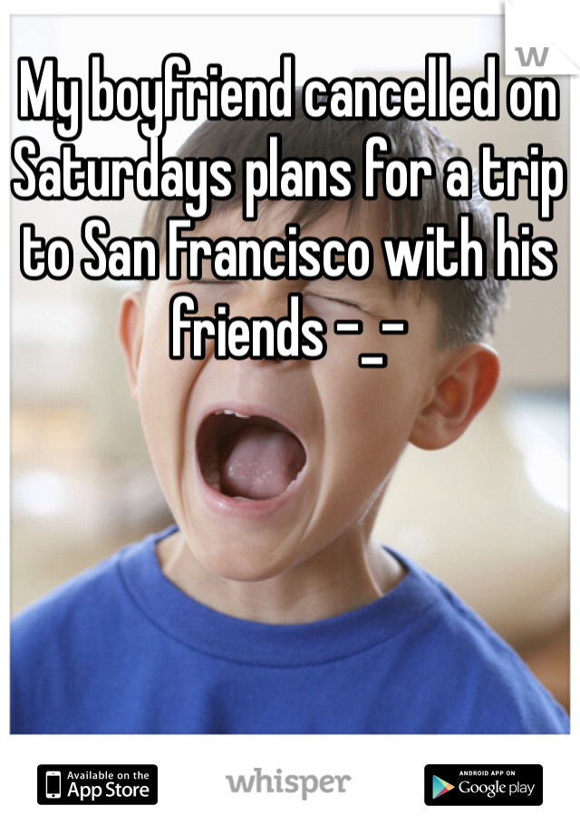 My boyfriend cancelled on Saturdays plans for a trip to San Francisco with his friends -_-