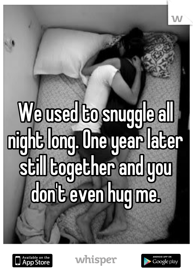We used to snuggle all night long. One year later still together and you don't even hug me.