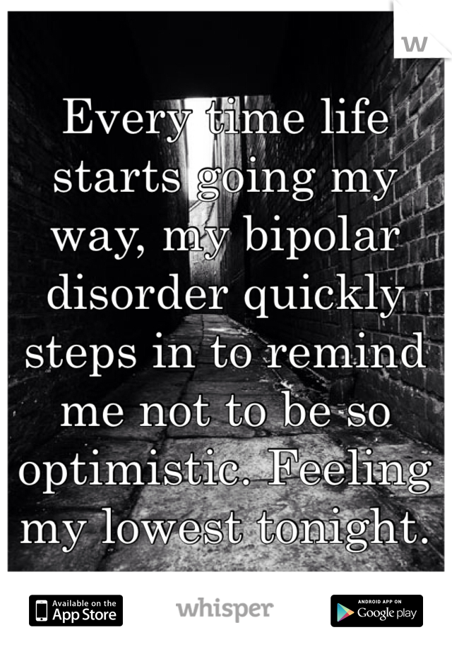 Every time life starts going my way, my bipolar disorder quickly steps in to remind me not to be so optimistic. Feeling my lowest tonight.