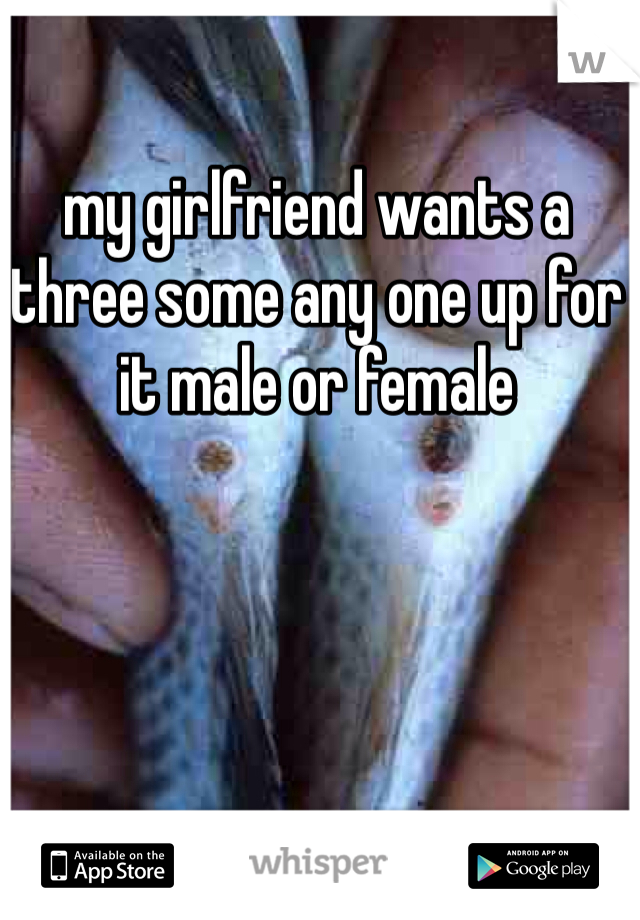 my girlfriend wants a three some any one up for it male or female