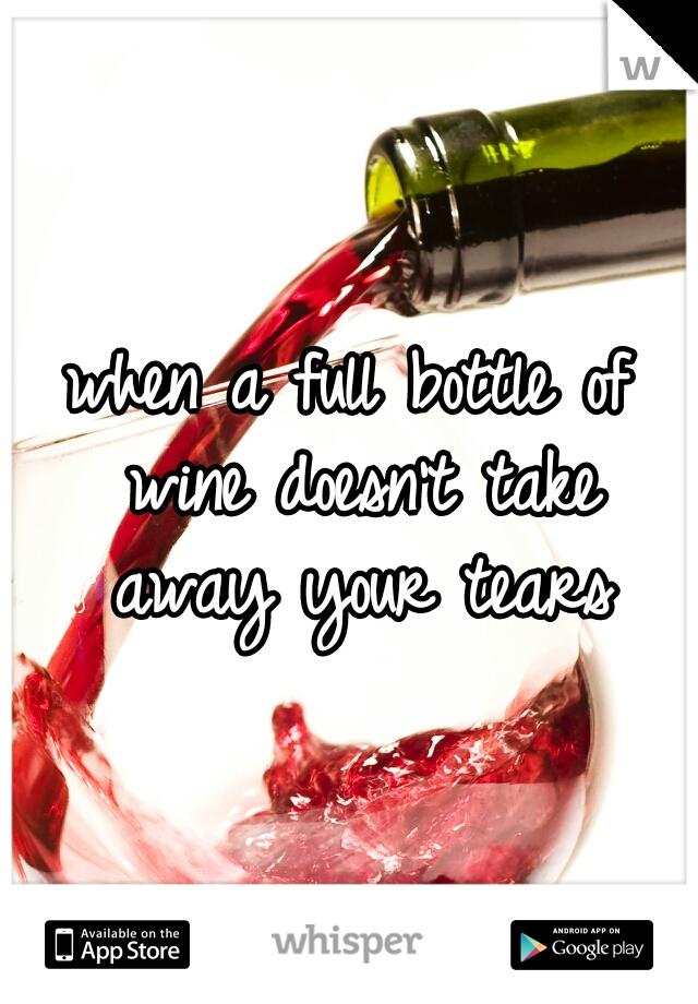 when a full bottle of wine doesn't take away your tears