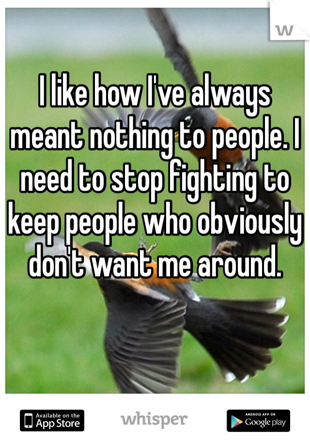 I like how I've always meant nothing to people. I need to stop fighting to keep people who obviously don't want me around.