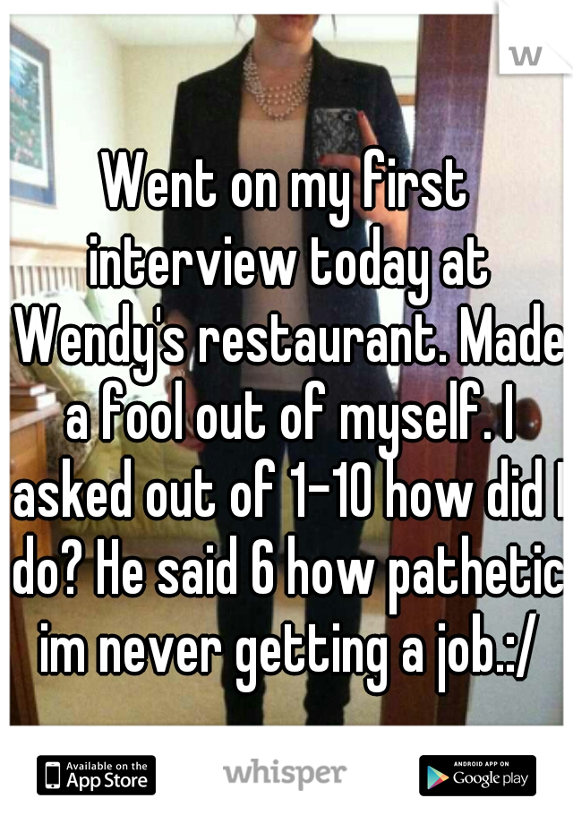 Went on my first interview today at Wendy's restaurant. Made a fool out of myself. I asked out of 1-10 how did I do? He said 6 how pathetic im never getting a job.:/