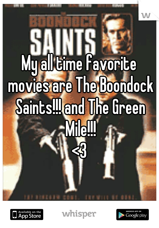 My all time favorite movies are The Boondock Saints!!! and The Green Mile!!!  <3