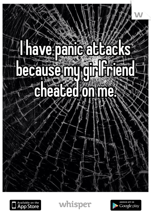 I have panic attacks because my girlfriend cheated on me.