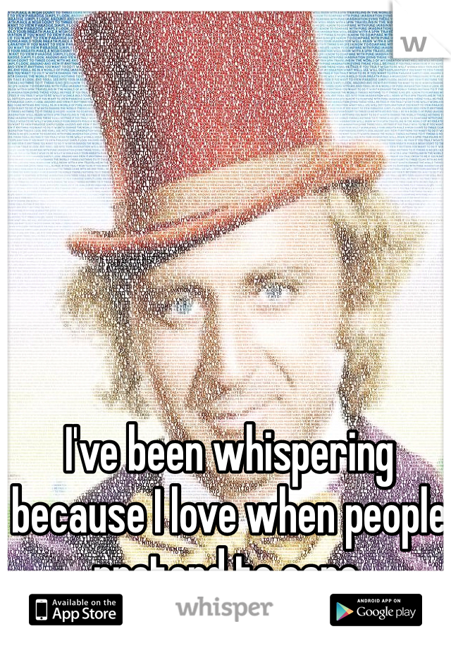 I've been whispering because I love when people pretend to care.