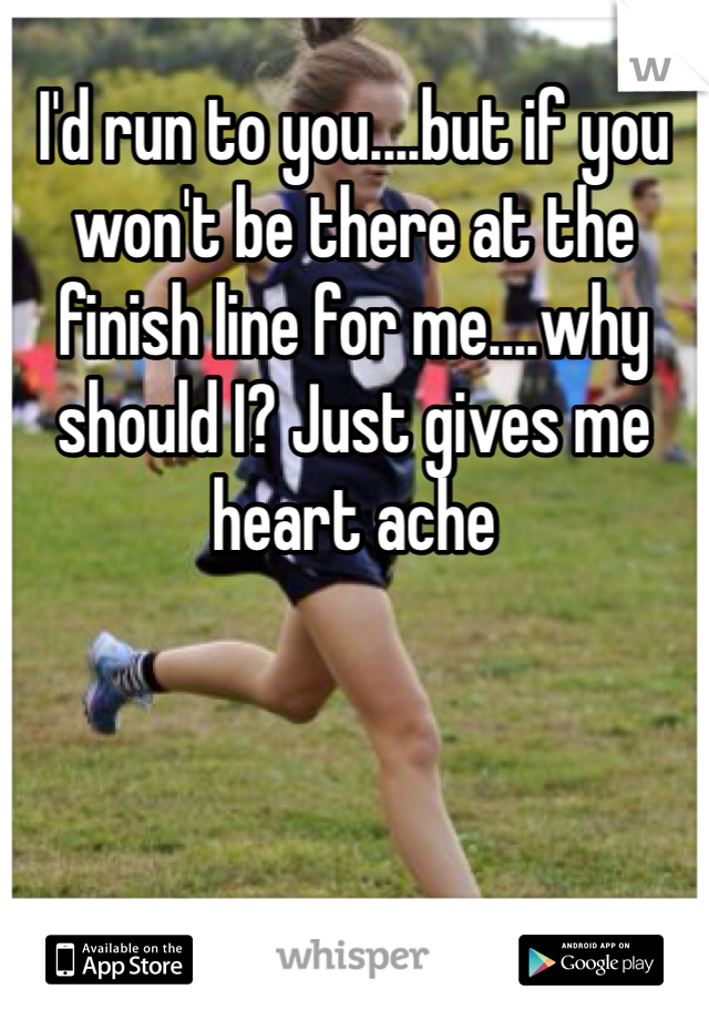 I'd run to you....but if you won't be there at the finish line for me....why should I? Just gives me heart ache