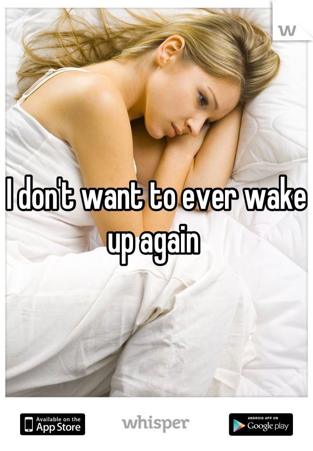 I don't want to ever wake up again