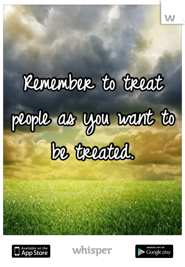 Remember to treat people as you want to be treated.