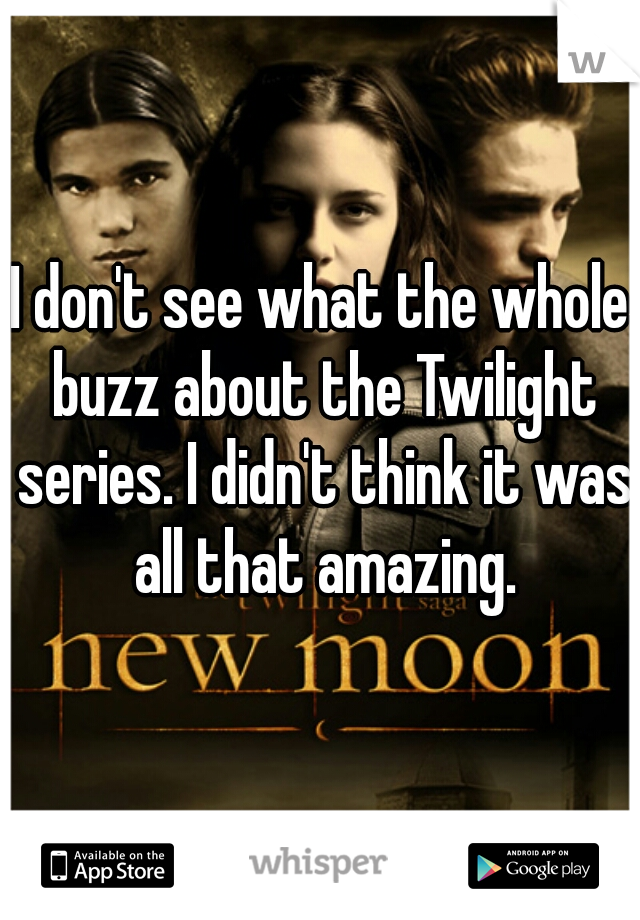 I don't see what the whole buzz about the Twilight series. I didn't think it was all that amazing.