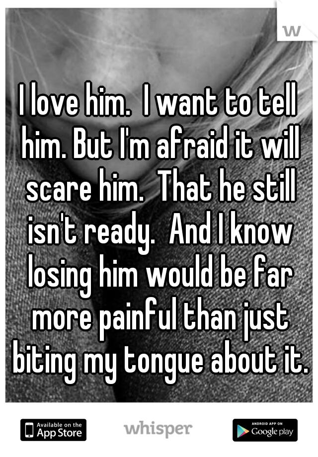 I love him.  I want to tell him. But I'm afraid it will scare him.  That he still isn't ready.  And I know losing him would be far more painful than just biting my tongue about it.