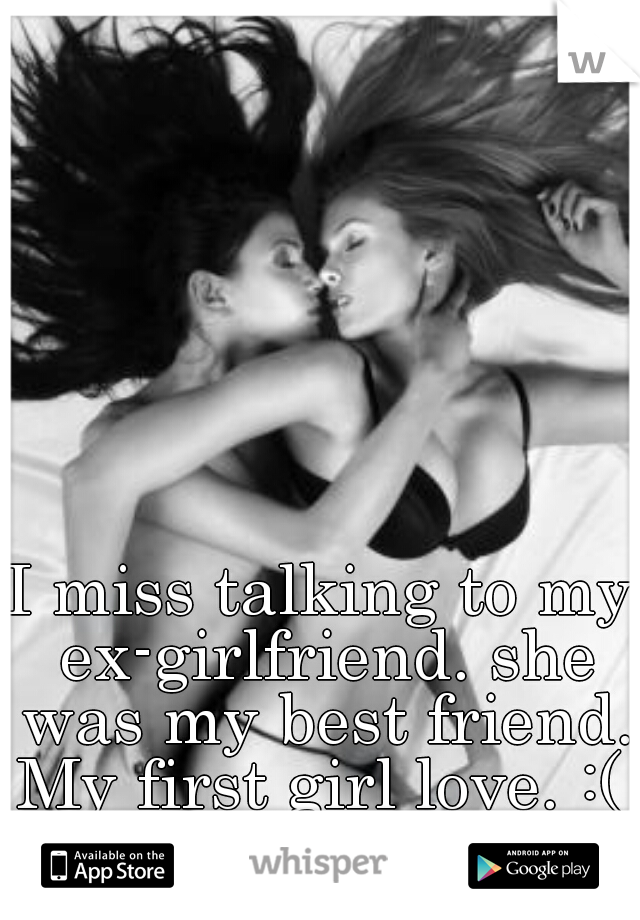 I miss talking to my ex-girlfriend. she was my best friend. My first girl love. :(